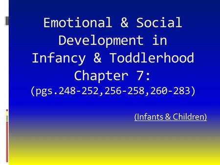 Emotional & Social Development in Infancy & Toddlerhood Chapter 7: (pgs.248-252,256-258,260-283) (Infants & Children)