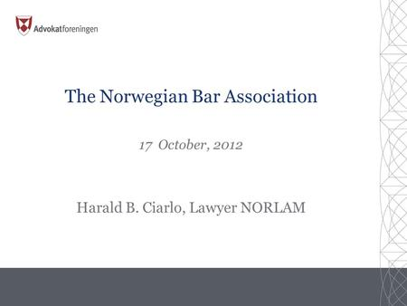 The Norwegian Bar Association 17 October, 2012 Harald B. Ciarlo, Lawyer NORLAM.