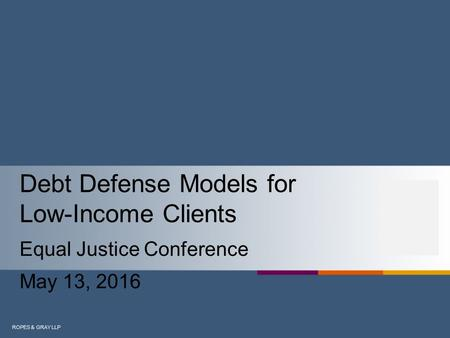 ROPES & GRAY LLP Debt Defense Models for Low-Income Clients Equal Justice Conference May 13, 2016.