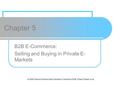 © 2008 Pearson Prentice Hall, Electronic Commerce 2008, Efraim Turban, et al. Chapter 5 B2B E-Commerce: Selling and Buying in Private E- Markets.