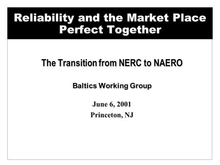 Reliability and the Market Place Perfect Together The Transition from NERC to NAERO Baltics Working Group June 6, 2001 Princeton, NJ The Transition from.