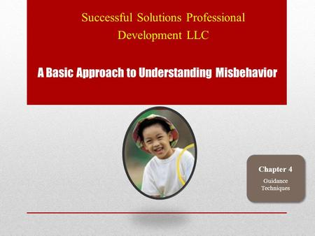 A Basic Approach to Understanding Misbehavior Successful Solutions Professional Development LLC Chapter 4 Guidance Techniques.