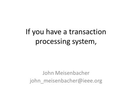 If you have a transaction processing system, John Meisenbacher