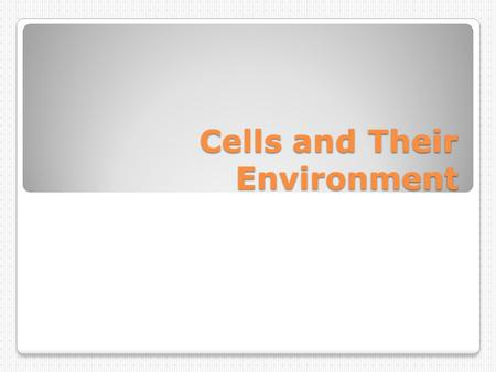 Cells and Their Environment. Cells interact with their environments!
