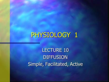 PHYSIOLOGY 1 LECTURE 10 DIFFUSION Simple, Facilitated, Active.