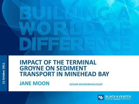 11 October 2011 JANE MOON IMPACT OF THE TERMINAL GROYNE ON SEDIMENT TRANSPORT IN MINEHEAD BAY SENIOR GEOMORPHOLOGIST.