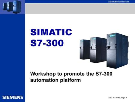 Automation and Drives A&D AS SM6, Page 1 SIMATIC S7-300 Workshop to promote the S7-300 automation platform.