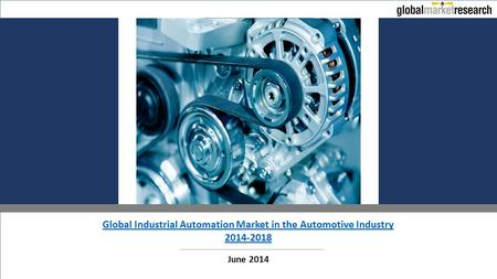 Global Industrial Automation Market in the Automotive Industry 2014-2018 June 2014.