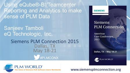 Siemens PLM Connection 2015 Dallas, TX May 18-21 www.siemensplmconnection.org #PLMCONX Using eQube®-BI/Teamcenter Reporting and Analytics to make sense.