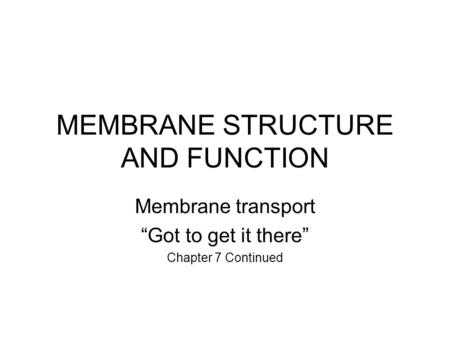 "MEMBRANE STRUCTURE AND FUNCTION Membrane transport ""Got to get it there"" Chapter 7 Continued."