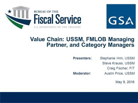 Value Chain: USSM, FMLOB Managing Partner, and Category Managers May 9, 2016 Presenters:Stephanie Hrin, USSM Steve Krauss, USSM Craig Fischer, FIT Moderator:Austin.