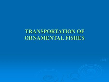TRANSPORTATION OF ORNAMENTAL FISHES. Conditioning of ornamental fishes prior to packing Before transporting seeds to long distances in open or closed.