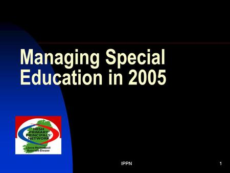 IPPN1 Managing Special Education in 2005. IPPN2 BACKGROUND The greatest challenge facing most principals and schools, from the smallest to the largest,