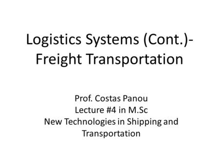 Logistics Systems (Cont.)- Freight Transportation Prof. Costas Panou Lecture #4 in M.Sc New Technologies in Shipping and Transportation.