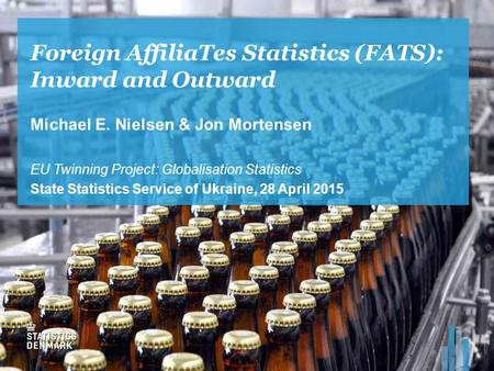 Foreign AffiliaTes Statistics (FATS): Inward and Outward Michael E. Nielsen & Jon Mortensen EU Twinning Project: Globalisation Statistics State Statistics.