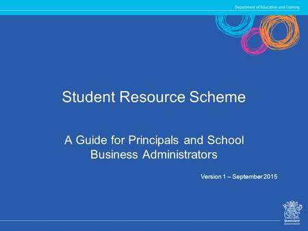 Student Resource Scheme A Guide for Principals and School Business Administrators Version 1 – September 2015.