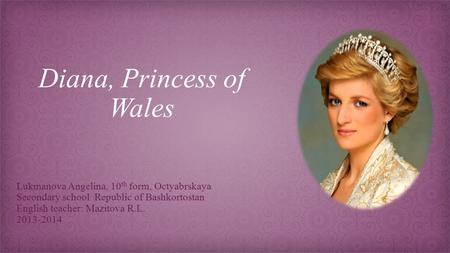 Diana, Princess of Wales Lukmanova Angelina, 10 th form, Octyabrskaya Secondary school Republic of Bashkortostan English teacher: Mazitova R.L. 2013-2014.