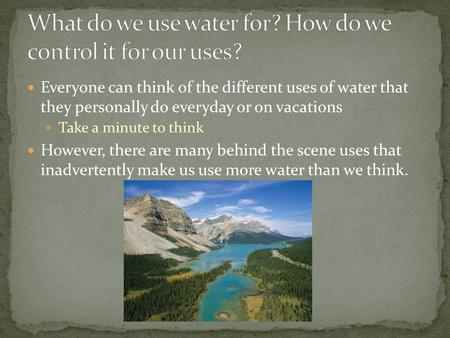 Everyone can think of the different uses of water that they personally do everyday or on vacations Take a minute to think However, there are many behind.