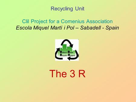 Recycling Unit Clil Project for a Comenius Association Escola Miquel Martí i Pol – Sabadell - Spain The 3 R.