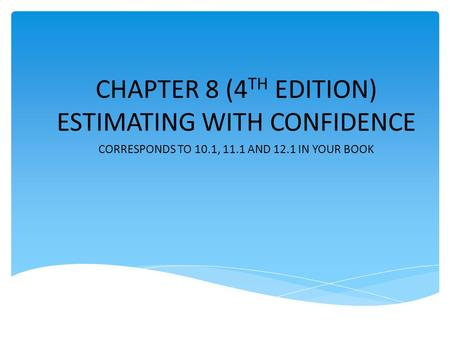 CHAPTER 8 (4 TH EDITION) ESTIMATING WITH CONFIDENCE CORRESPONDS TO 10.1, 11.1 AND 12.1 IN YOUR BOOK.