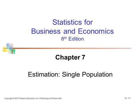 Statistics for Business and Economics 8 th Edition Chapter 7 Estimation: Single Population Copyright © 2013 Pearson Education, Inc. Publishing as Prentice.