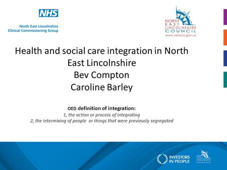 Health and social care integration in North East Lincolnshire Bev Compton Caroline Barley OED definition of integration: 1, the action or process of integrating.