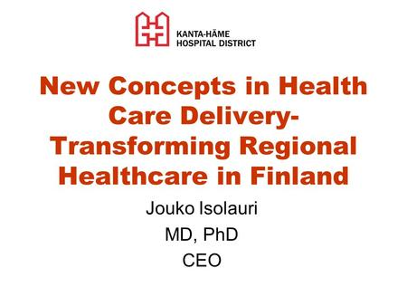 New Concepts in Health Care Delivery- Transforming Regional Healthcare in Finland Jouko Isolauri MD, PhD CEO.