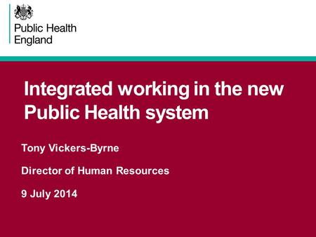 Integrated working in the new Public Health system Tony Vickers-Byrne Director of Human Resources 9 July 2014.