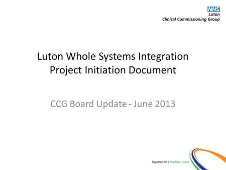 Luton Whole Systems Integration Project Initiation Document CCG Board Update - June 2013.