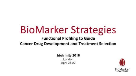 BioMarker Strategies biotrinity 2016 London April 25-27 Functional Profiling to Guide Cancer Drug Development and Treatment Selection.