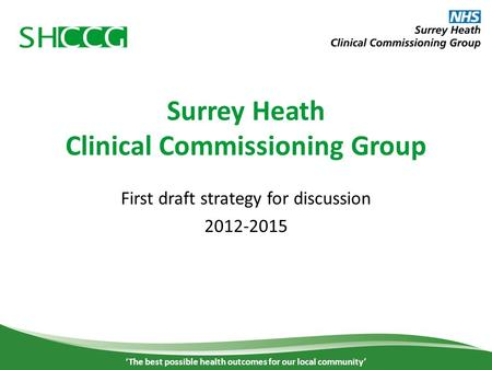 Surrey Heath Clinical Commissioning Group First draft strategy for discussion 2012-2015 'The best possible health outcomes for our local community' 1.