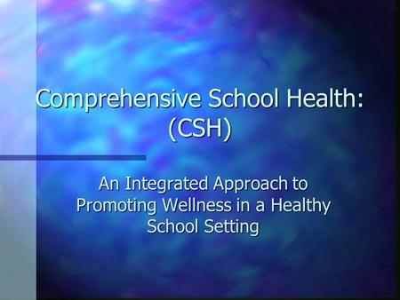 Comprehensive School Health: (CSH) An Integrated Approach to Promoting Wellness in a Healthy School Setting.