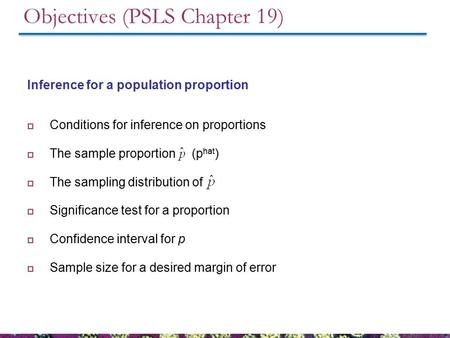 Objectives (PSLS Chapter 19) Inference for a population proportion  Conditions for inference on proportions  The sample proportion (p hat )  The sampling.