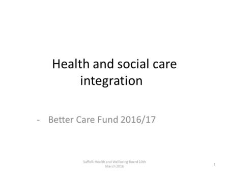 Health and social care integration -Better Care Fund 2016/17 Suffolk Health and Wellbeing Board 10th March 2016 1.