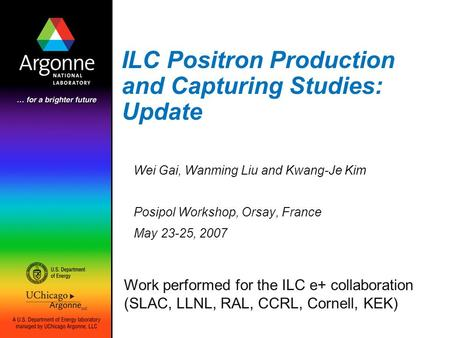 ILC Positron Production and Capturing Studies: Update Wei Gai, Wanming Liu and Kwang-Je Kim Posipol Workshop, Orsay, France May 23-25, 2007 Work performed.