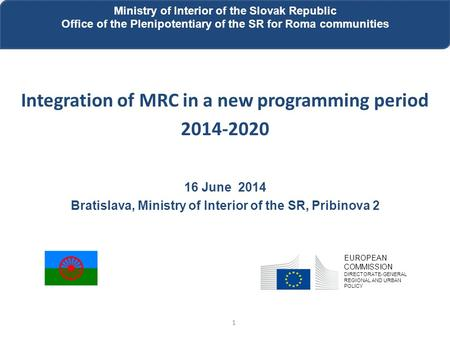 Integration of MRC in a new programming period 2014-2020 16 June 2014 Bratislava, Ministry of Interior of the SR, Pribinova 2 1 Ministry of Interior of.