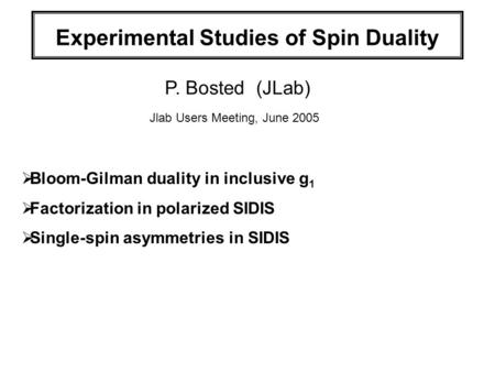 Experimental Studies of Spin Duality P. Bosted (JLab) Jlab Users Meeting, June 2005  Bloom-Gilman duality in inclusive g 1  Factorization in polarized.
