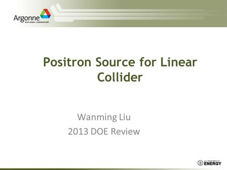 Positron Source for Linear Collider Wanming Liu 2013 DOE Review.