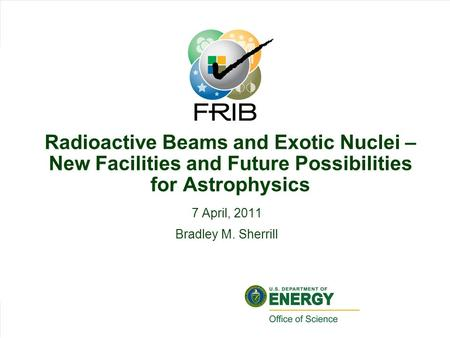 Slid 1 Bradley Sherrill Nuclear Physics in Astrophysics V, Slide 1 Radioactive Beams and Exotic Nuclei – New Facilities and Future Possibilities for Astrophysics.