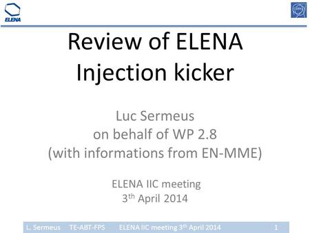 L. Sermeus TE-ABT-FPSELENA IIC meeting 3 th April 20141 Review of ELENA Injection kicker Luc Sermeus on behalf of WP 2.8 (with informations from EN-MME)