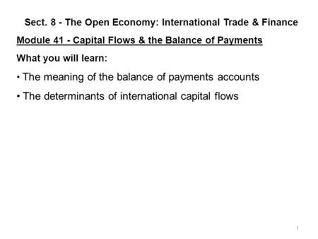 1 Sect. 8 - The Open Economy: International Trade & Finance Module 41 - Capital Flows & the Balance of Payments What you will learn: The meaning of the.