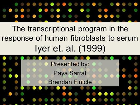 The transcriptional program in the response of human fibroblasts to serum Iyer et. al. (1999) Presented by: Paya Sarraf Brendan Finicle.