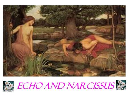 Echo and Narcissus. What is a myth? Myths are ancient stories that teach a lesson and usually explain how things came to be The characters represent metaphors.