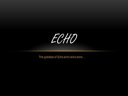 The goddess of Echo-echo-echo-echo… ECHO WHO IS ECHO? Echo was a dryad that lived in the forest She was a good friend of Aphrodite She had a beautiful.
