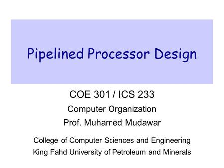 Pipelined Processor Design COE 301 / ICS 233 Computer Organization Prof. Muhamed Mudawar College of Computer Sciences and Engineering King Fahd University.