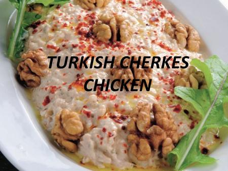 TURKISH CHERKES CHICKEN. Ingredients Chicken breast, skinless, boneless -- 3 pounds Water -- 4 cups Salt -- 2 teaspoons Olive oil -- 3 tablespoons Onion,
