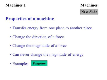 MachinesMachines 1 Properties of a machine Transfer energy from one place to another place Change the direction of a force Change the magnitude of a force.