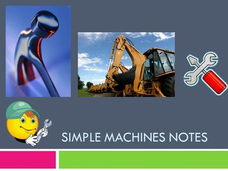 SIMPLE MACHINES NOTES. Simple Machines  A simple machine is a device that helps reduce the amount of force required to do work. Work is done when a force.