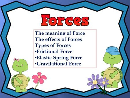 The meaning of Force The effects of Forces Types of Forces Frictional Force Elastic Spring Force Gravitational Force.