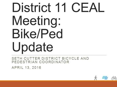 District 11 CEAL Meeting: Bike/Ped Update SETH CUTTER DISTRICT BICYCLE AND PEDESTRIAN COORDINATOR APRIL 13, 2016.